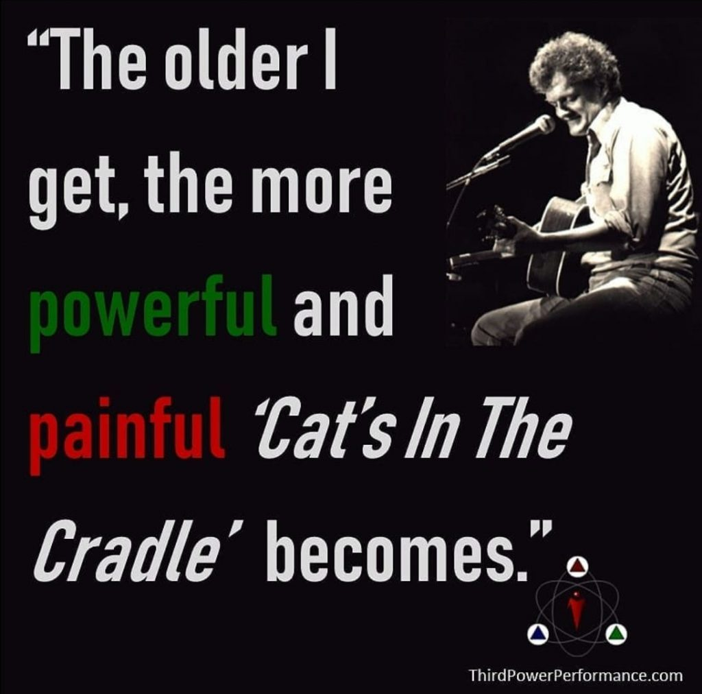 The older I get the more powerful and painful 'Cats in the Cradle' becomes